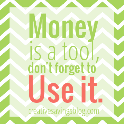 Money is a tool, don't forget to use it | Creative Savings