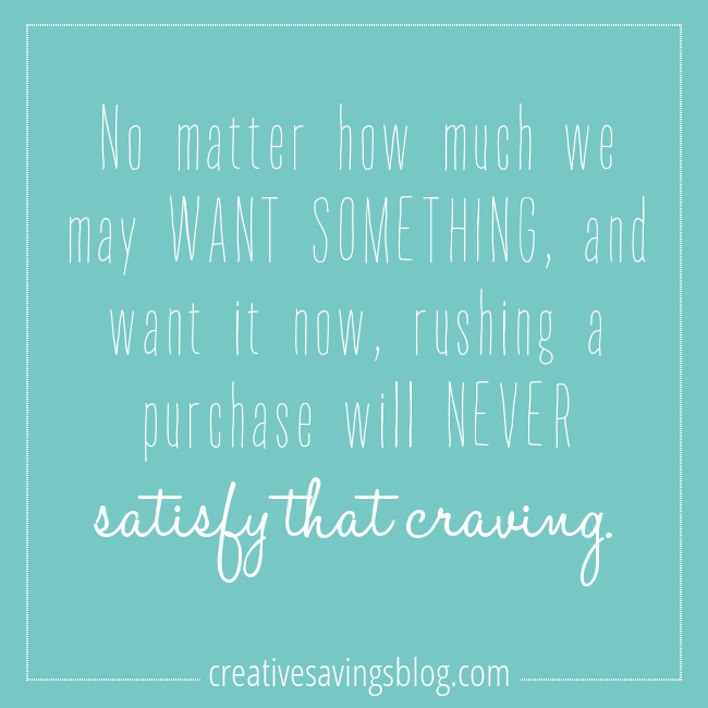 Rushing a purchase will NEVER satisfy.