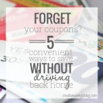 Forget your coupons again? You're not alone! Here are 5 convenient ways to save without driving all the way home to grab them.