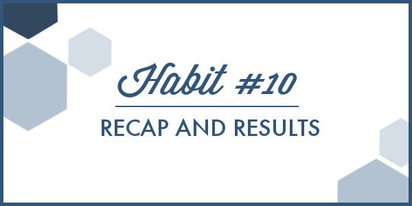 Habit #10 Recap and Results