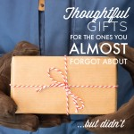 Thoughtful Gifts for the Ones You Almost Forgot About….But Didn't