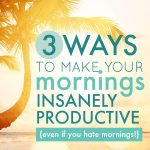How to Make Your Mornings Insanely Productive {Even if You Hate Mornings}