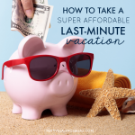 How to Take a Super Affordable Last Minute Vacation