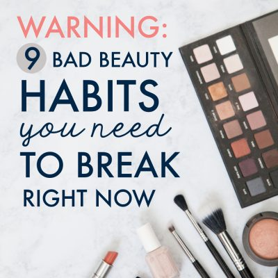 Warning: 9 Bad Beauty Habits You Need to Break Right Now