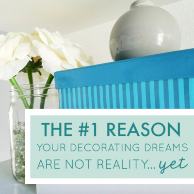 The #1 Reason Your Decorating Dreams Are Not Reality…Yet