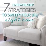 Overwhelmed? 7 Strategies to Simplify Your Life Right Now