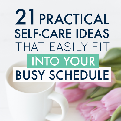 21 Practical Self-Care Ideas that Easily Fit into Your Busy Schedule